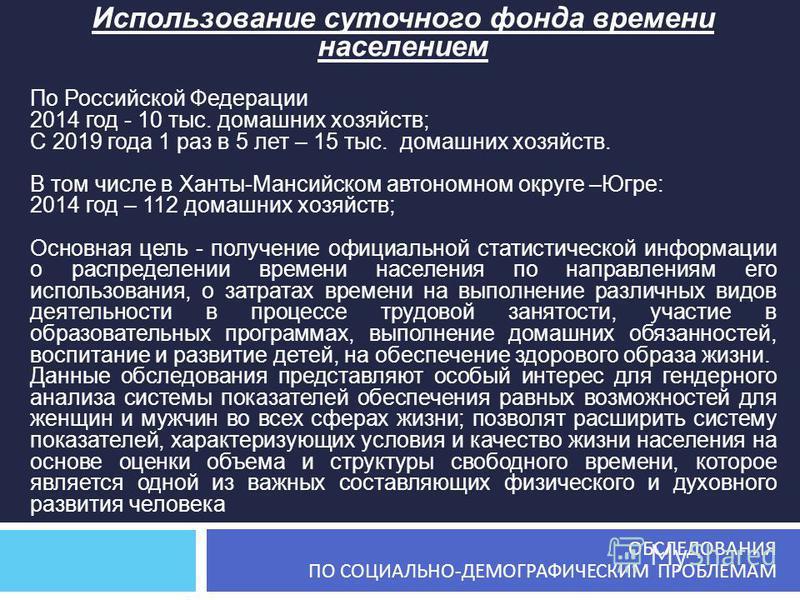 Использование суточного фонда времени населением По Российской Федерации 2014 год - 10 тыс. домашних хозяйств; С 2019 года 1 раз в 5 лет – 15 тыс. домашних хозяйств. В том числе в Ханты-Мансийском автономном округе –Югре: 2014 год – 112 домашних хозя