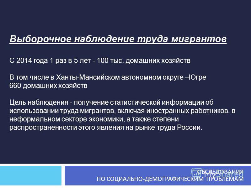 Выборочное наблюдение труда мигрантов С 2014 года 1 раз в 5 лет - 100 тыс. домашних хозяйств В том числе в Ханты-Мансийском автономном округе –Югре 660 домашних хозяйств Цель наблюдения - получение статистической информации об использовании труда миг