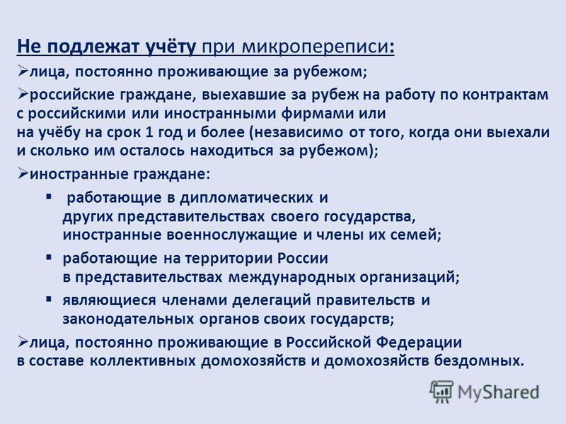 Не подлежат учёту при микропереписи: лица, постоянно проживающие за рубежом; российские граждане, выехавшие за рубеж на работу по контрактам с российскими или иностранными фирмами или на учёбу на срок 1 год и более (независимо от того, когда они выех