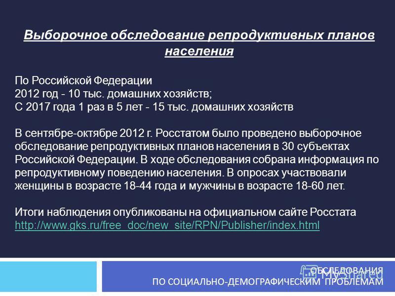 Выборочное обследование репродуктивных планов населения По Российской Федерации 2012 год - 10 тыс. домашних хозяйств; С 2017 года 1 раз в 5 лет - 15 тыс. домашних хозяйств В сентябре-октябре 2012 г. Росстатом было проведено выборочное обследование ре