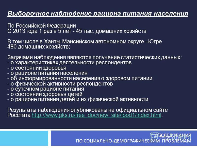 Выборочное наблюдение рациона питания населения По Российской Федерации С 2013 года 1 раз в 5 лет - 45 тыс. домашних хозяйств В том числе в Ханты-Мансийском автономном округе –Югре 480 домашних хозяйств; Задачами наблюдения являются получение статист
