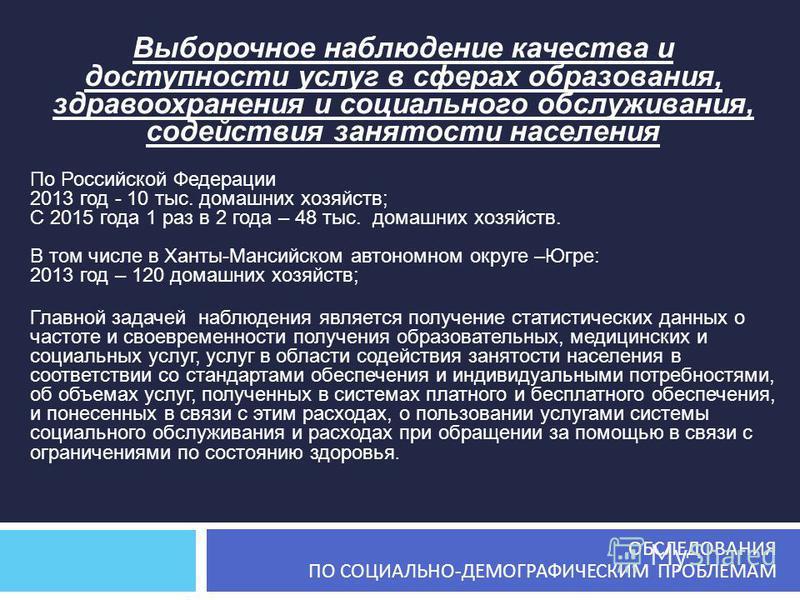 Выборочное наблюдение качества и доступности услуг в сферах образования, здравоохранения и социального обслуживания, содействия занятости населения По Российской Федерации 2013 год - 10 тыс. домашних хозяйств; С 2015 года 1 раз в 2 года – 48 тыс. дом