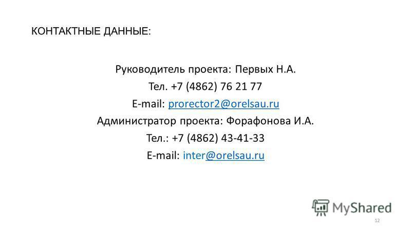 КОНТАКТНЫЕ ДАННЫЕ: Руководитель проекта: Первых Н.А. Тел. +7 (4862) 76 21 77 E-mail: prorector2@orelsau.ruprorector2@orelsau.ru Администратор проекта: Форафонова И.А. Тел.: +7 (4862) 43-41-33 E-mail: inter@orelsau.ru@orelsau.ru 12