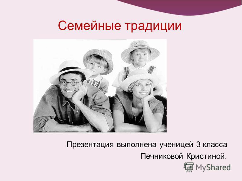 Семейные традиции Презентация выполнена ученицей 3 класса Печниковой Кристиной.