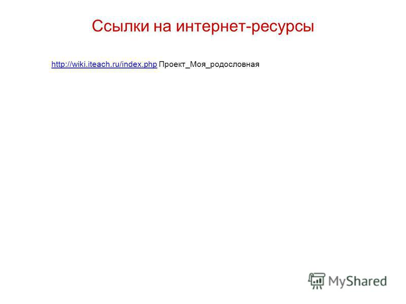 http://wiki.iteach.ru/index.phphttp://wiki.iteach.ru/index.php Проект_Моя_родословная Ссылки на интернет-ресурсы