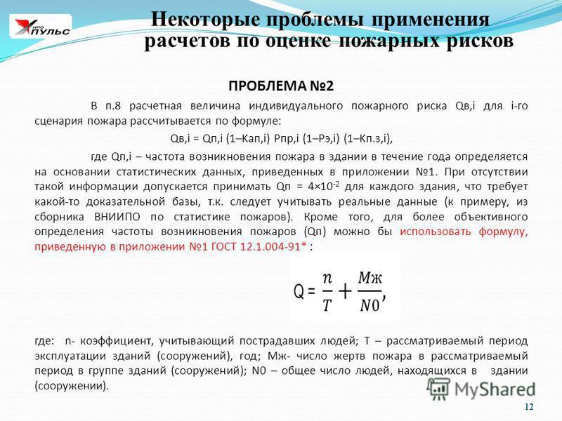 12 Некоторые проблемы применения расчетов по оценке пожарных рисков ПРОБЛЕМА 2 В п.8 расчетная величина индивидуального пожарного риска Qв,i для i-го сценария пожара рассчитывается по формуле: Qв,i = Qп,i (1–Kап,i) Pпp,i (1–Рэ,i) (1–Kп.з,i), где Qп,i