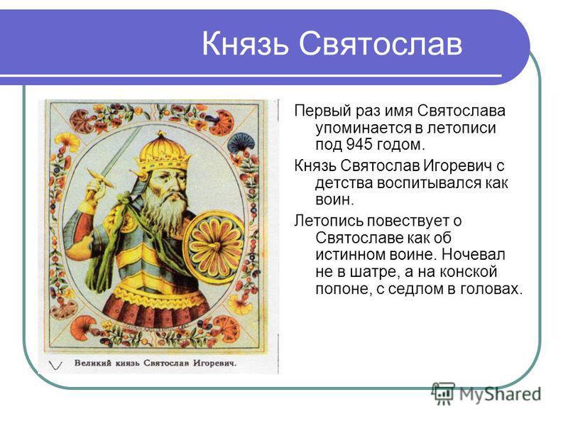 Князь Святослав Первый раз имя Святослава упоминается в летописи под 945 годом. Князь Святослав Игоревич с детства воспитывался как воин. Летопись повествует о Святославе как об истинном воине. Ночевал не в шатре, а на конской попоне, с седлом в голо