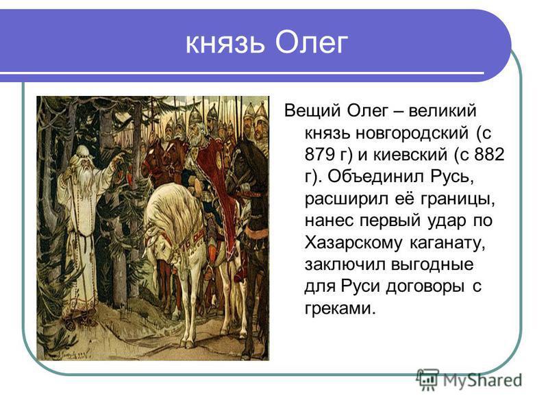 князь Олег Вещий Олег – великий князь новгородский (с 879 г) и киевский (с 882 г). Объединил Русь, расширил её границы, нанес первый удар по Хазарскому каганату, заключил выгодные для Руси договоры с греками.
