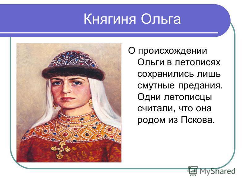 Княгиня Ольга О происхождении Ольги в летописях сохранились лишь смутные предания. Одни летописцы считали, что она родом из Пскова.
