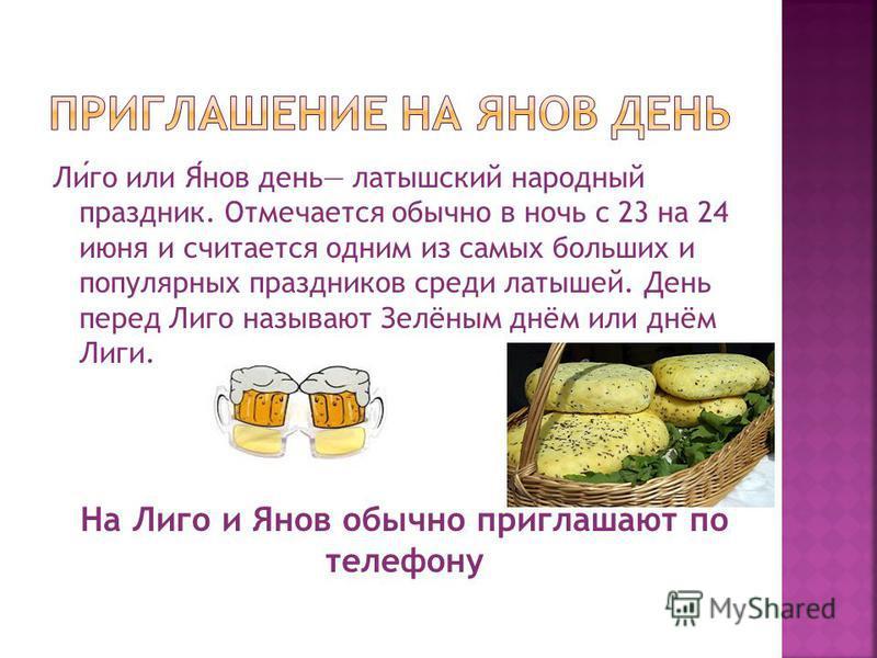 Лиго или Янов день латышский народный праздник. Отмечается обычно в ночь с 23 на 24 июня и считается одним из самых больших и популярных праздников среди латышей. День перед Лиго называют Зелёным днём или днём Лиги. На Лиго и Янов обычно приглашают п
