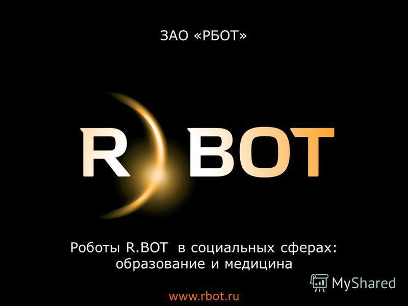 Роботы R.BOT в социальных сферах: образование и медицина www.rbot.ru ЗАО «РБОТ»