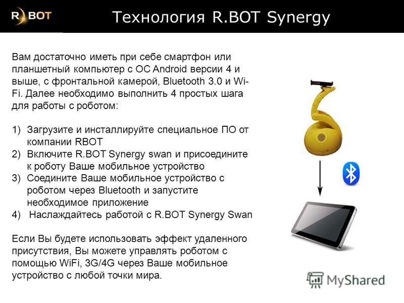 Технология R.BOT Synergy Технология R.BOT Synergy Вам достаточно иметь при себе смартфон или планшетный компьютер с ОС Android версии 4 и выше, с фронтальной камерой, Bluetooth 3.0 и Wi- Fi. Далее необходимо выполнить 4 простых шага для работы с робо