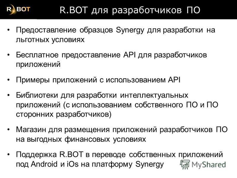 R.BOT для разработчиков ПО R.BOT для разработчиков ПО Предоставление образцов Synergy для разработки на льготных условиях Бесплатное предоставление API для разработчиков приложений Примеры приложений с использованием API Библиотеки для разработки инт