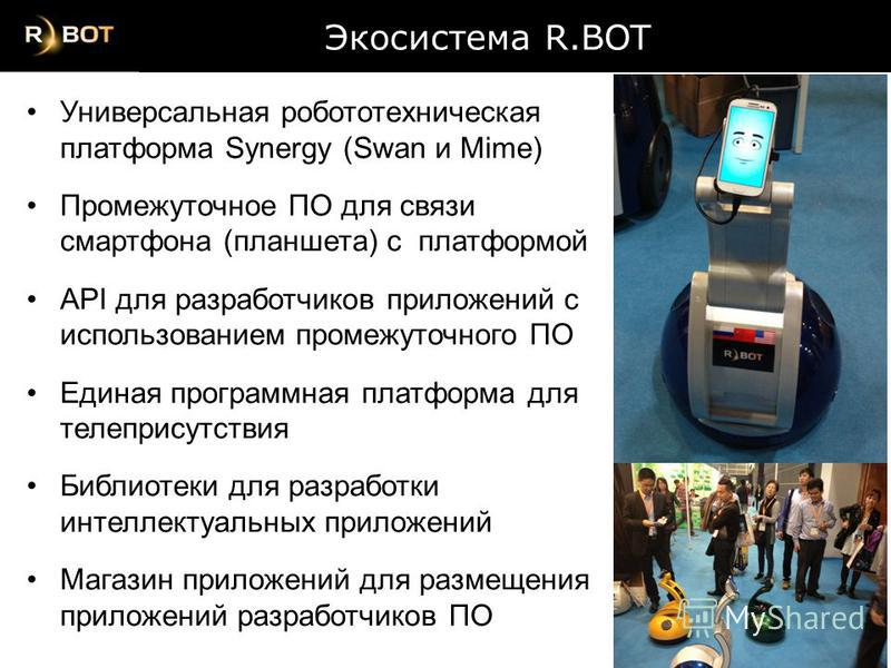 Экосистема R.BOT Экосистема R.BOT Универсальная робототехническая платформа Synergy (Swan и Mime) Промежуточное ПО для связи смартфона (планшета) с платформой API для разработчиков приложений с использованием промежуточного ПО Единая программная плат