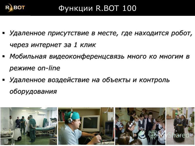 Функции R.BOT 100 Удаленное присутствие в месте, где находится робот, через интернет за 1 клик Удаленное присутствие в месте, где находится робот, через интернет за 1 клик Мобильная видеоконференцсвязь много ко многим в режиме on-line Мобильная видео