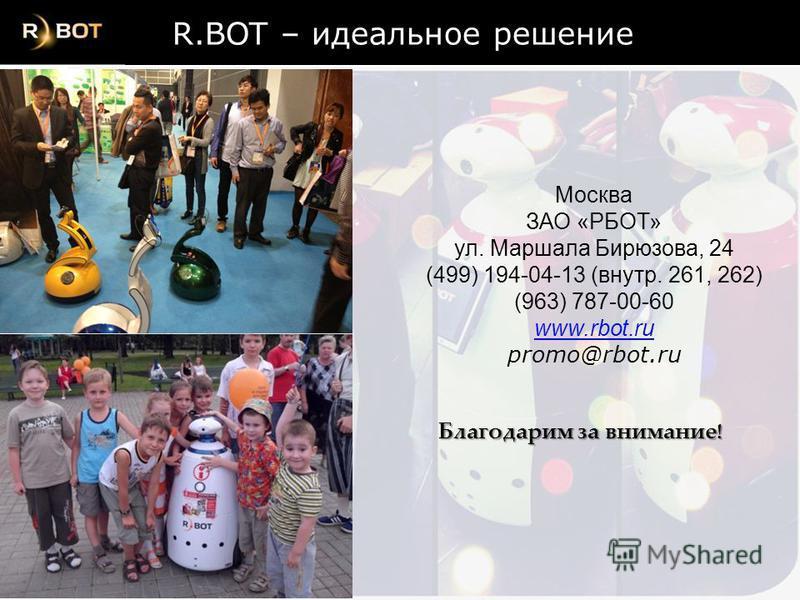 Благодарим за внимание ! Москва ЗАО «РБОТ» ул. Маршала Бирюзова, 24 (499) 194-04-13 (внутр. 261, 262) (963) 787-00-60 www.rbot.ru promo@rbot.ru R.BOT – идеальное решение