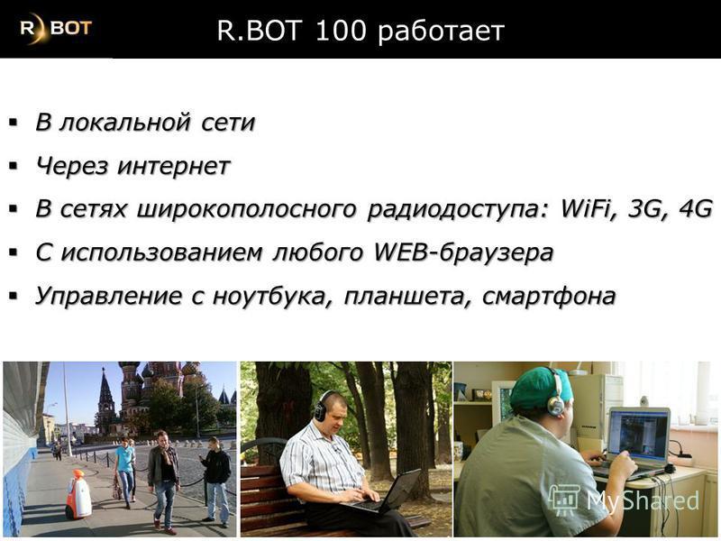R.BOT 100 работает В локальной сети В локальной сети Через интернет Через интернет В сетях широкополосного радиодоступа: WiFi, 3G, 4G В сетях широкополосного радиодоступа: WiFi, 3G, 4G С использованием любого WEB-браузера С использованием любого WEB-