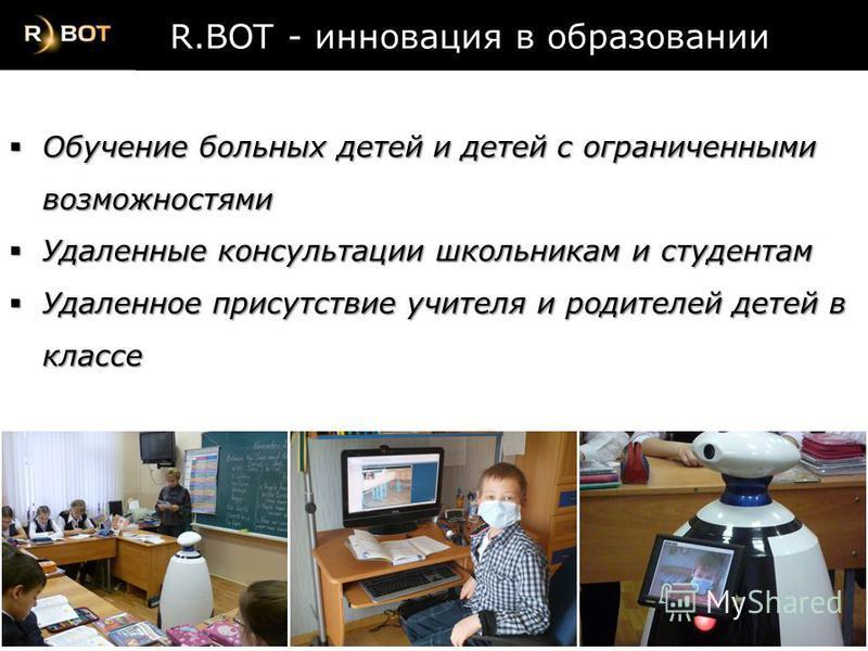R.BOT - инновация в образовании R.BOT - инновация в образовании Обучение больных детей и детей с ограниченными возможностями Обучение больных детей и детей с ограниченными возможностями Удаленные консультации школьникам и студентам Удаленные консульт