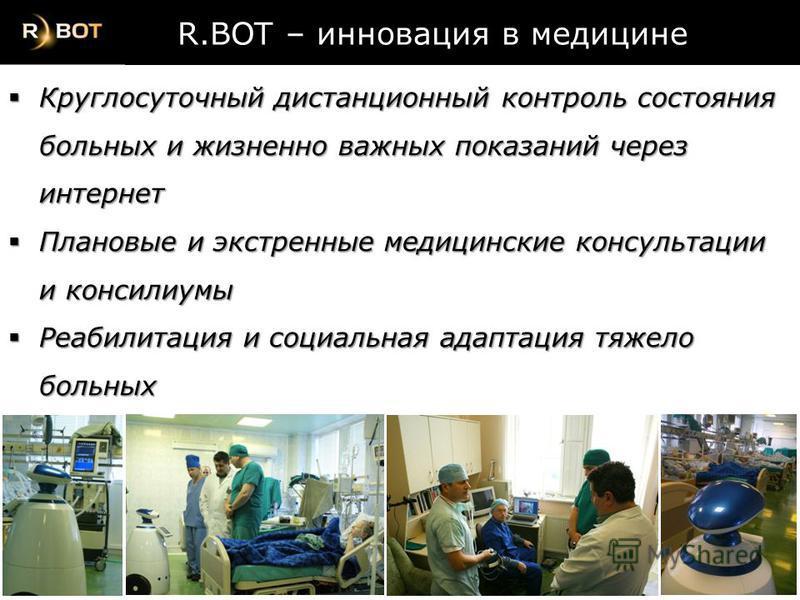 R.BOT – инновация в медицине R.BOT – инновация в медицине Круглосуточный дистанционный контроль состояния больных и жизненно важных показаний через интернет Круглосуточный дистанционный контроль состояния больных и жизненно важных показаний через инт