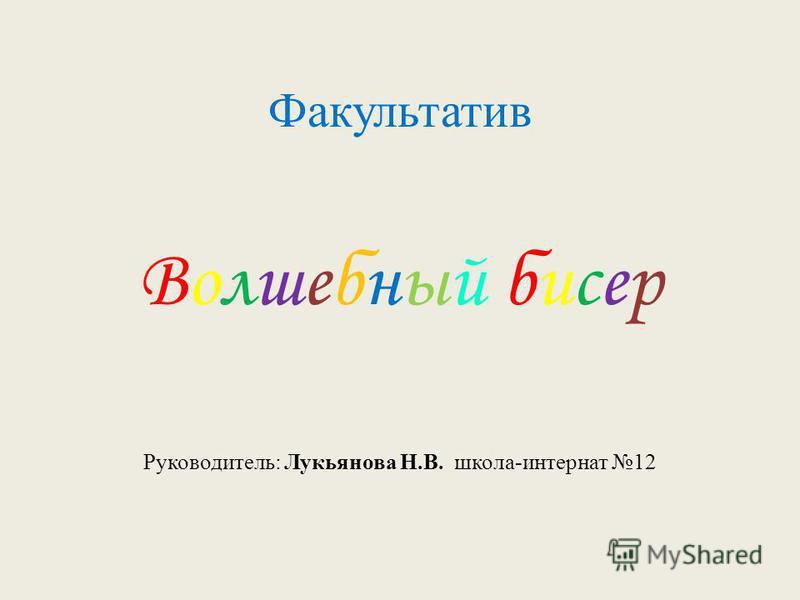 Факультатив Волшебный бисер Руководитель: Лукьянова Н.В. школа-интернат 12