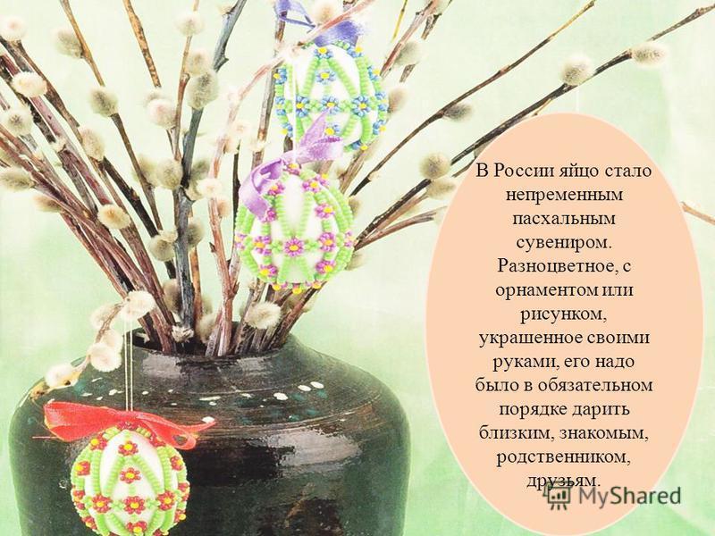 В России яйцо стало непременным пасхальным сувениром. Разноцветное, с орнаментом или рисунком, украшенное своими руками, его надо было в обязательном порядке дарить близким, знакомым, родственником, друзьям.