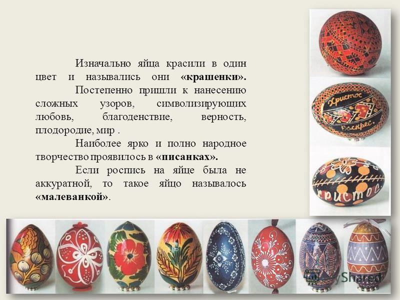 Изначально яйца красили в один цвет и назывались они «крашенки». Постепенно пришли к нанесению сложных узоров, символизирующих любовь, благоденствие, верность, плодородие, мир. Наиболее ярко и полно народное творчество проявилось в «писанках». Если р
