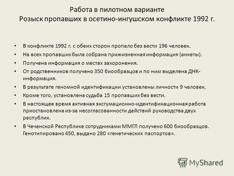 Работа в пилотном варианте Розыск пропавших в осетино-ингушском конфликте 1992 г. В конфликте 1992 г. с обеих сторон пропало без вести 196 человек. На всех пропавших была собрана прижизненная информация (анкеты). Получена информация о местах захороне