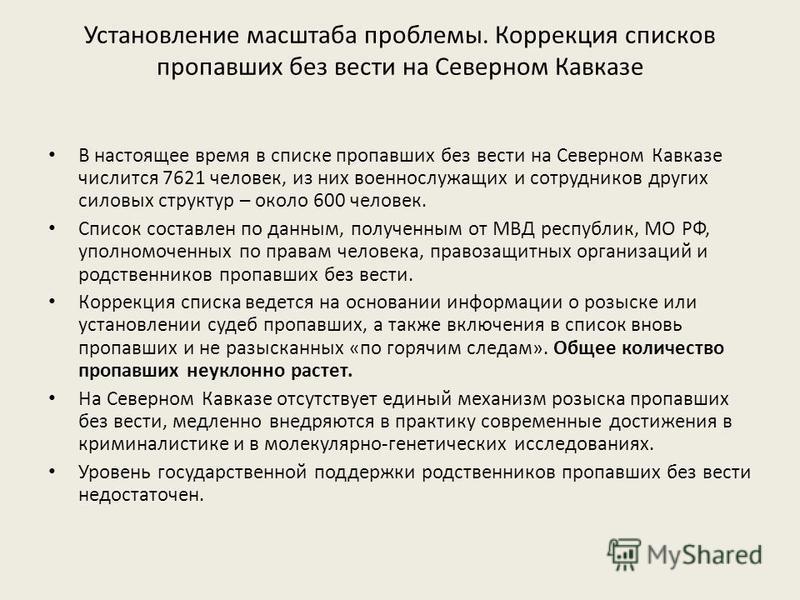 Установление масштаба проблемы. Коррекция списков пропавших без вести на Северном Кавказе В настоящее время в списке пропавших без вести на Северном Кавказе числится 7621 человек, из них военнослужащих и сотрудников других силовых структур – около 60