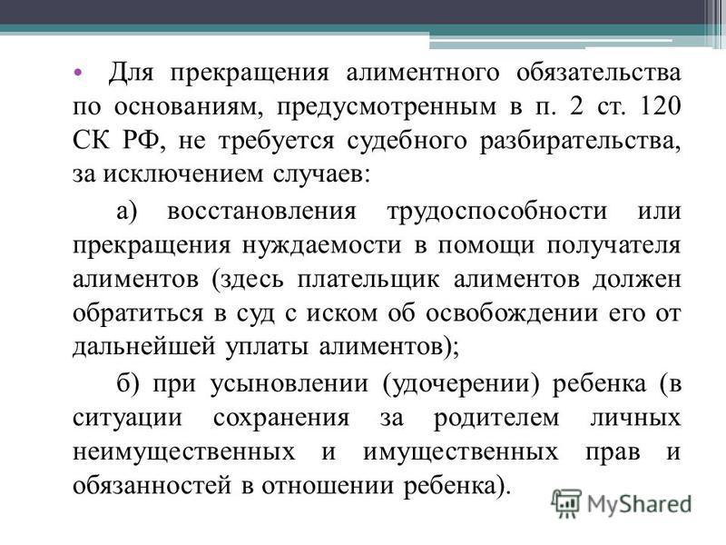 Для прекращения алиментного обязательства по основаниям, предусмотренным в п. 2 ст. 120 СК РФ, не требуется судебного разбирательства, за исключением случаев: а) восстановления трудоспособности или прекращения нуждаемости в помощи получателя алиме