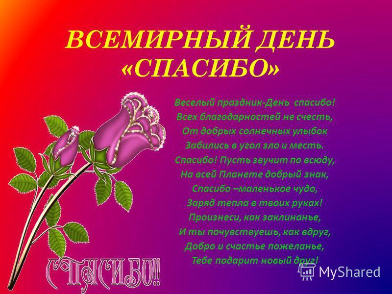 ВСЕМИРНЫЙ ДЕНЬ «СПАСИБО» Веселый праздник-День спасибо! Всех благодарностей не счесть, От добрых солнечных улыбок Забились в угол зло и месть. Спасибо! Пусть звучит по всюду, На всей Планете добрый знак, Спасибо –маленькое чудо, Заряд тепла в твоих р