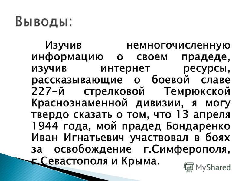 Изучив немногочисленную информацию о своем прадеде, изучив интернет ресурсы, рассказывающие о боевой славе 227-й стрелковой Темрюкской Краснознаменной дивизии, я могу твердо сказать о том, что 13 апреля 1944 года, мой прадед Бондаренко Иван Игнатьеви
