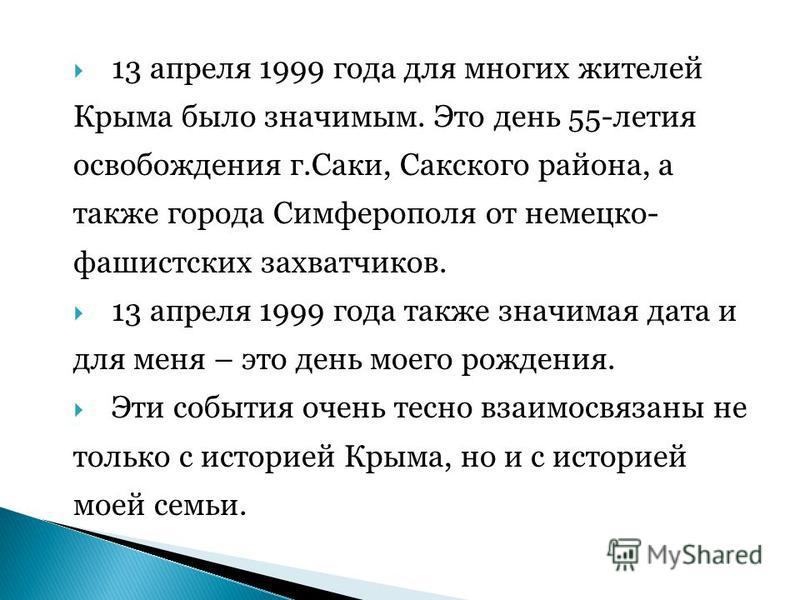 13 апреля 1999 года для многих жителей Крыма было значимым. Это день 55-летия освобождения г.Саки, Сакского района, а также города Симферополя от немецко- фашистских захватчиков. 13 апреля 1999 года также значимая дата и для меня – это день моего рож