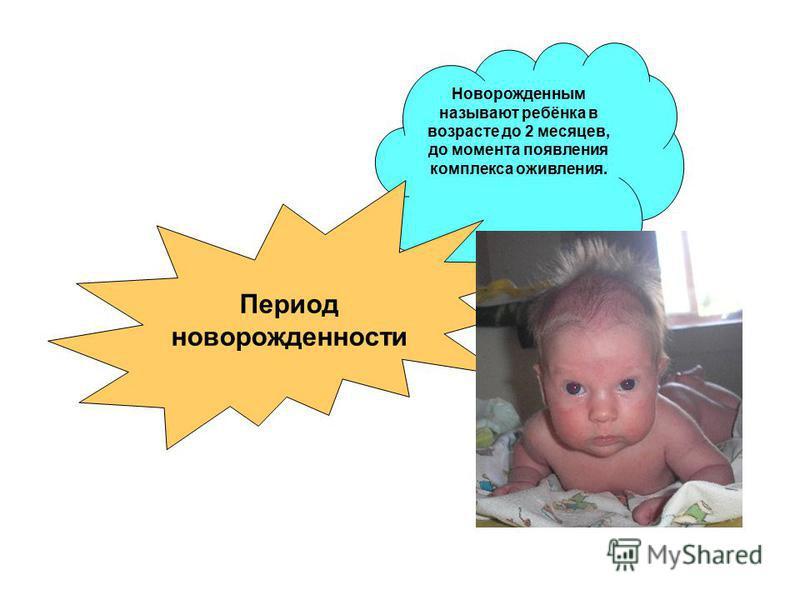 Новорожденным называют ребёнка в возрасте до 2 месяцев, до момента появления комплекса оживления. Период новорожденности