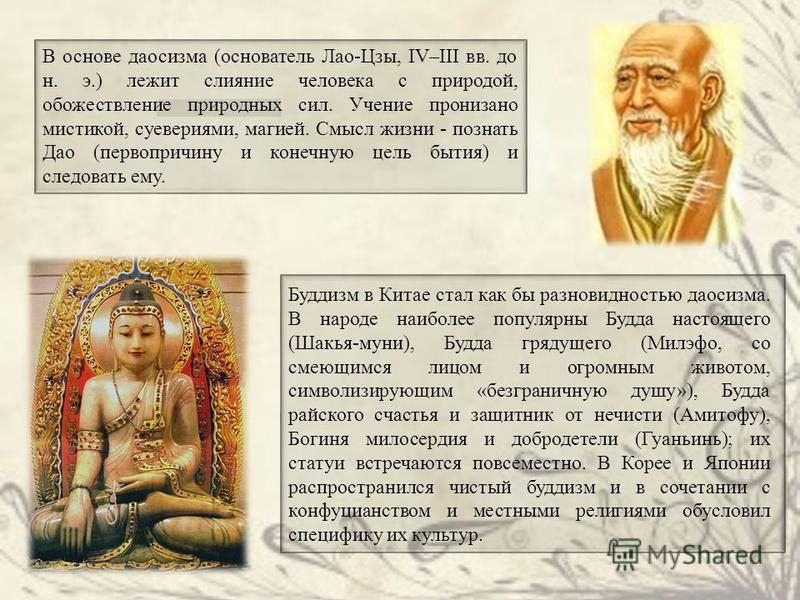 В основе даосизма (основатель Лао-Цзы, IV–III вв. до н. э.) лежит слияние человека с природой, обожествление природных сил. Учение пронизано мистикой, суевериями, магией. Смысл жизни - познать Дао (первопричину и конечную цель бытия) и следовать ему.
