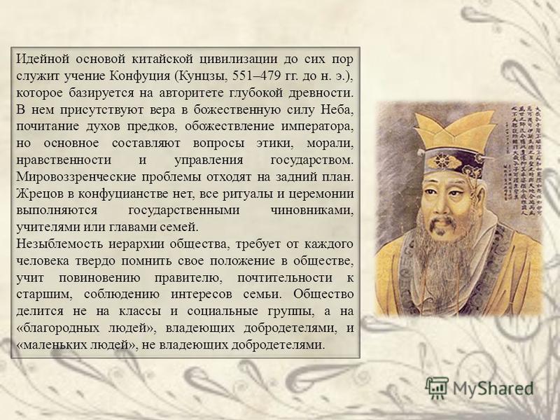 Идейной основой китайской цивилизации до сих пор служит учение Конфуция (Кунцзы, 551–479 гг. до н. э.), которое базируется на авторитете глубокой древности. В нем присутствуют вера в божественную силу Неба, почитание духов предков, обожествление импе