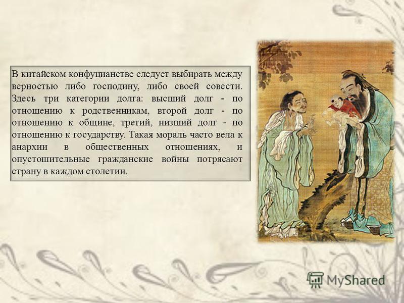 В китайском конфуцианстве следует выбирать между верностью либо господину, либо своей совести. Здесь три категории долга: высший долг - по отношению к родственникам, второй долг - по отношению к общине, третий, низший долг - по отношению к государств