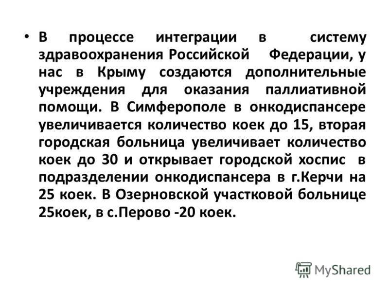 В процессе интеграции в систему здравоохранения Российской Федерации, у нас в Крыму создаются дополнительные учреждения для оказания паллиативной помощи. В Симферополе в онкодиспансере увеличивается количество коек до 15, вторая городская больница ув