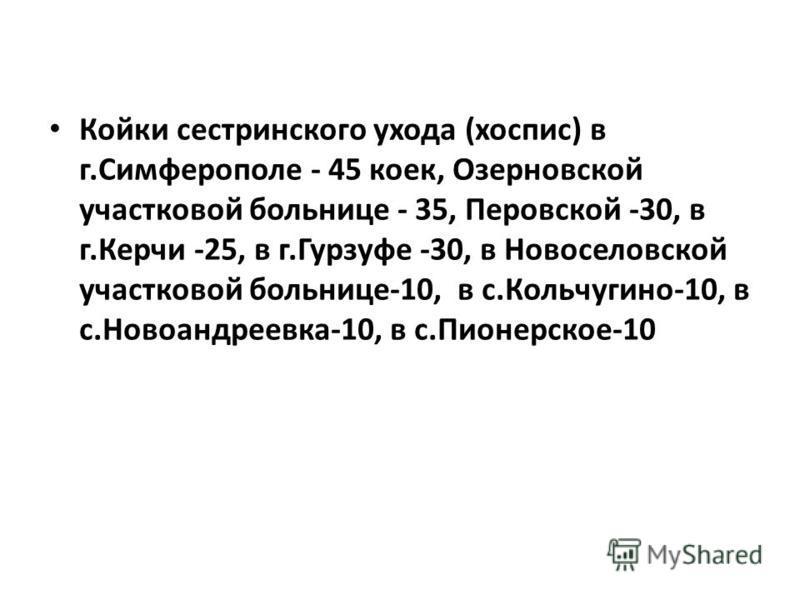Койки сестринского ухода (хоспис) в г.Симферополе - 45 коек, Озерновской участковой больнице - 35, Перовской -30, в г.Керчи -25, в г.Гурзуфе -30, в Новоселовской участковой больнице-10, в с.Кольчугино-10, в с.Новоандреевка-10, в с.Пионерское-10