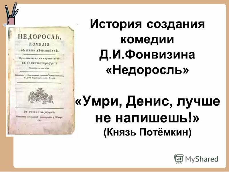 История создания комедии Д.И.Фонвизина «Недоросль» «Умри, Денис, лучше не напишешь!» (Князь Потёмкин)