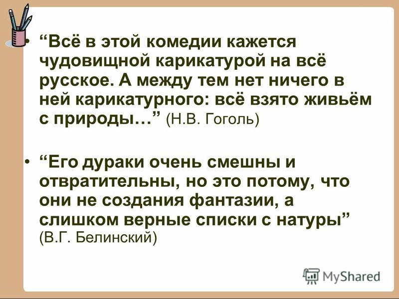 Всё в этой комедии кажется чудовищной карикатурой на всё русское. А между тем нет ничего в ней карикатурного: всё взято живьём с природы… (Н.В. Гоголь) Его дураки очень смешны и отвратительны, но это потому, что они не создания фантазии, а слишком ве