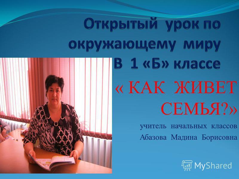 « КАК ЖИВЕТ СЕМЬЯ?» учитель начальных классов Абазова Мадина Борисовна