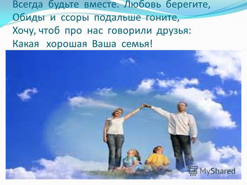 Всегда будьте вместе. Любовь берегите, Обиды и ссоры подальше гоните, Хочу, чтоб про нас говорили друзья: Какая хорошая Ваша семья!