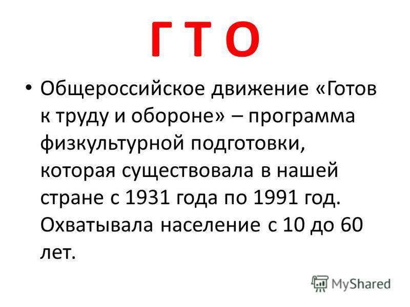 Г Т О Общероссийское движение «Готов к труду и обороне» – программа физкультурной подготовки, которая существовала в нашей стране с 1931 года по 1991 год. Охватывала население с 10 до 60 лет.