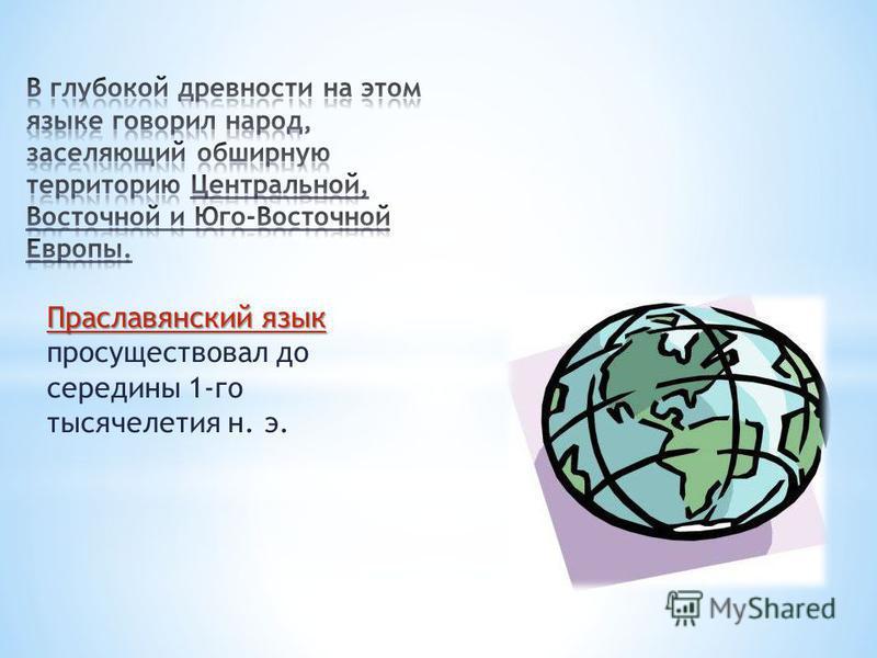 Праславянский язык Праславянский язык просуществовал до середины 1-го тысячелетия н. э.