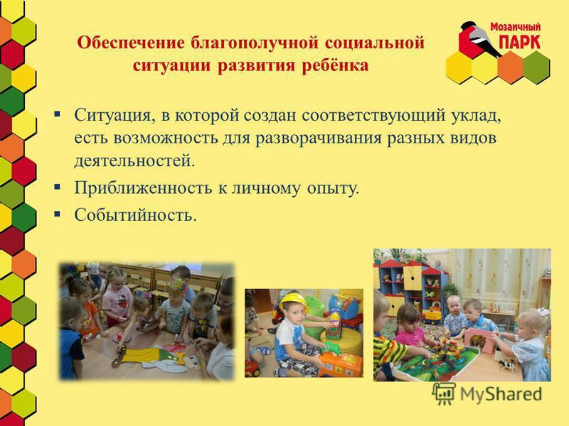 Обеспечение благополучной социальной ситуации развития ребёнка Ситуация, в которой создан соответствующий уклад, есть возможность для разворачивания разных видов деятельностей. Приближенность к личному опыту. Событийность.