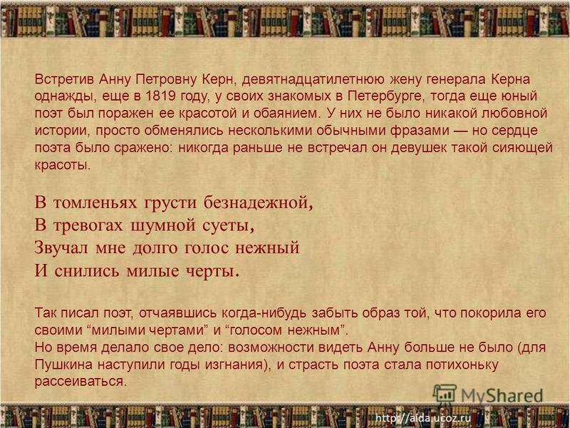 Встретив Анну Петровну Керн, девятнадцатилетнюю жену генерала Керна однажды, еще в 1819 году, у своих знакомых в Петербурге, тогда еще юный поэт был поражен ее красотой и обаянием. У них не было никакой любовной истории, просто обменялись несколькими