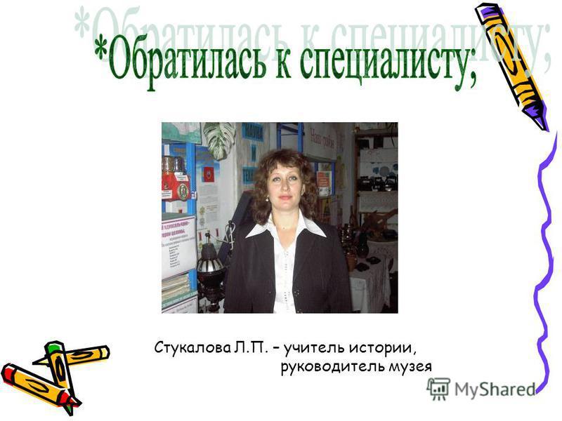 Стукалова Л.П. – учитель истории, руководитель музея