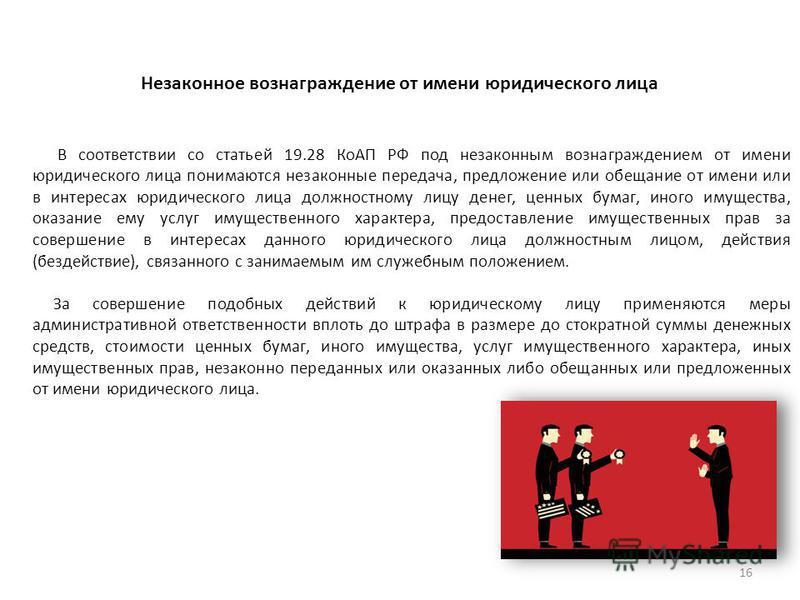 Незаконное вознаграждение от имени юридического лица В соответствии со статьей 19.28 КоАП РФ под незаконным вознаграждением от имени юридического лица понимаются незаконные передача, предложение или обещание от имени или в интересах юридического лица