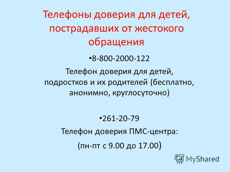 Телефоны доверия для детей, пострадавших от жестокого обращения 8-800-2000-122 Телефон доверия для детей, подростков и их родителей (бесплатно, анонимно, круглосуточно) 261-20-79 Телефон доверия ПМС-центра: (пн-пт с 9.00 до 17.00 )