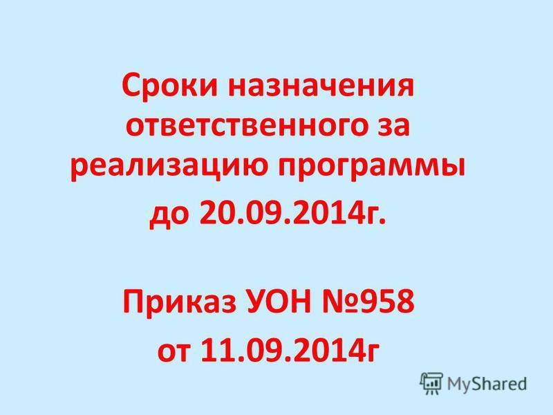 Сроки назначения ответственного за реализацию программы до 20.09.2014 г. Приказ УОН 958 от 11.09.2014 г